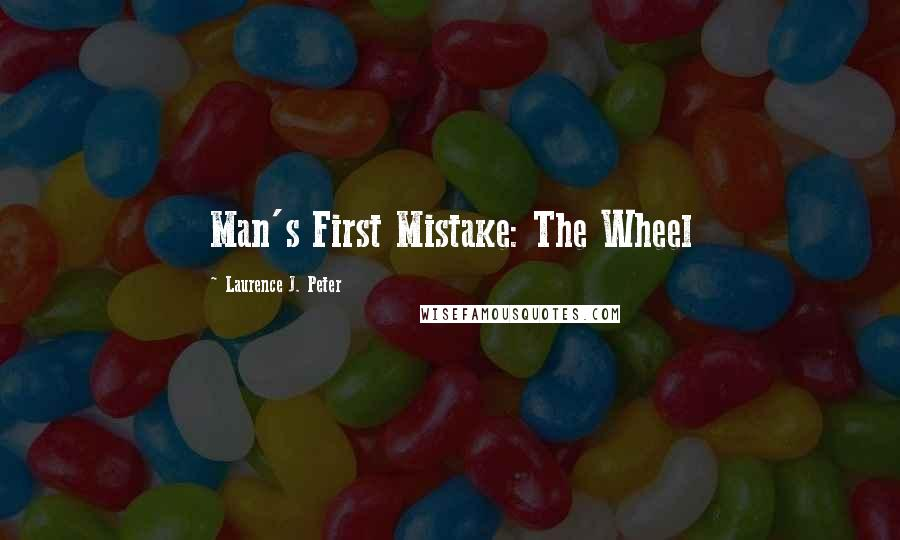 Laurence J. Peter quotes: Man's First Mistake: The Wheel
