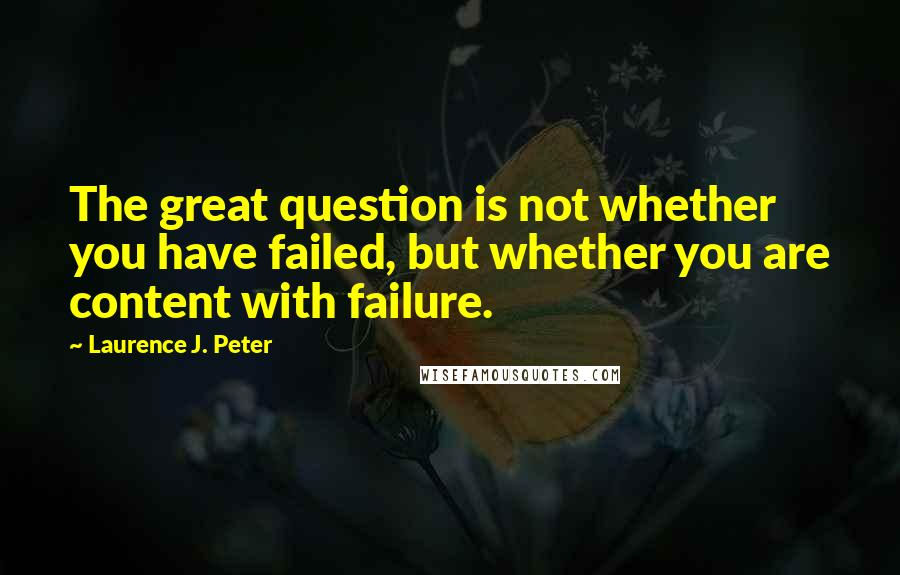 Laurence J. Peter quotes: The great question is not whether you have failed, but whether you are content with failure.