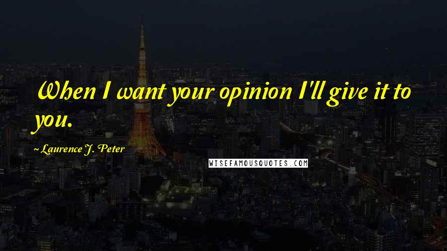 Laurence J. Peter quotes: When I want your opinion I'll give it to you.