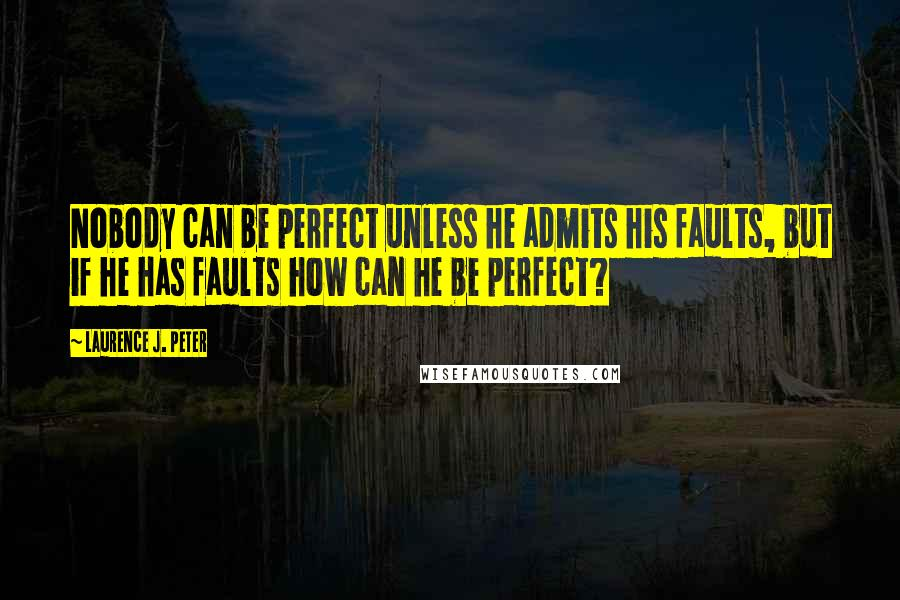 Laurence J. Peter quotes: Nobody can be perfect unless he admits his faults, but if he has faults how can he be perfect?