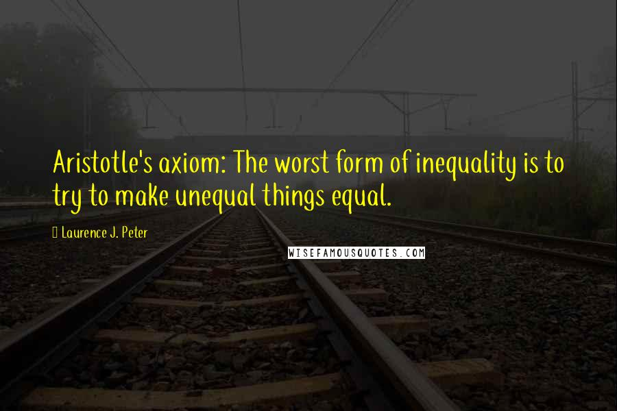 Laurence J. Peter quotes: Aristotle's axiom: The worst form of inequality is to try to make unequal things equal.
