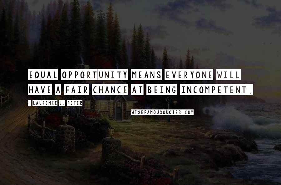 Laurence J. Peter quotes: Equal opportunity means everyone will have a fair chance at being incompetent.