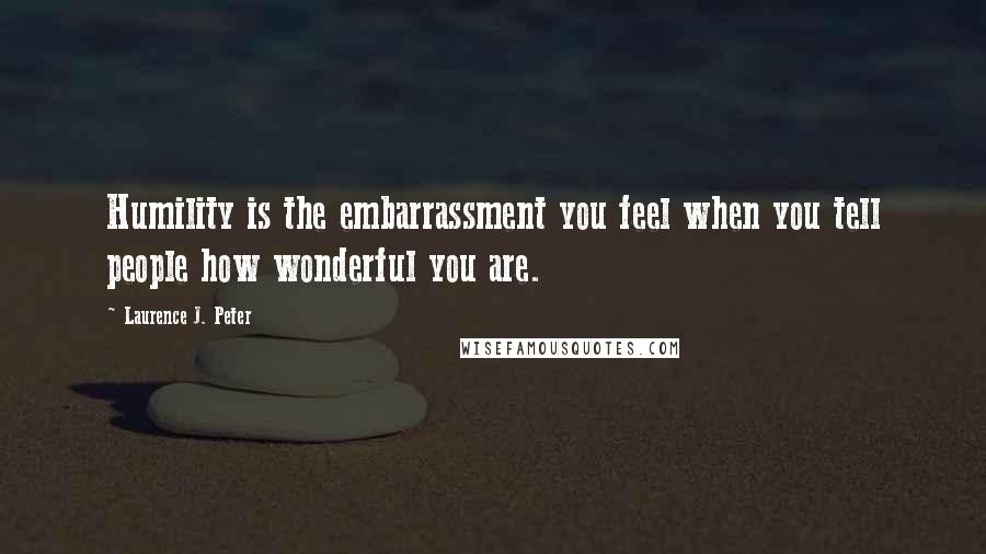 Laurence J. Peter quotes: Humility is the embarrassment you feel when you tell people how wonderful you are.