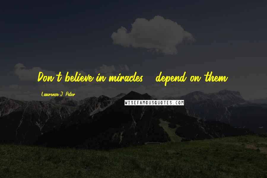 Laurence J. Peter quotes: Don't believe in miracles - depend on them.