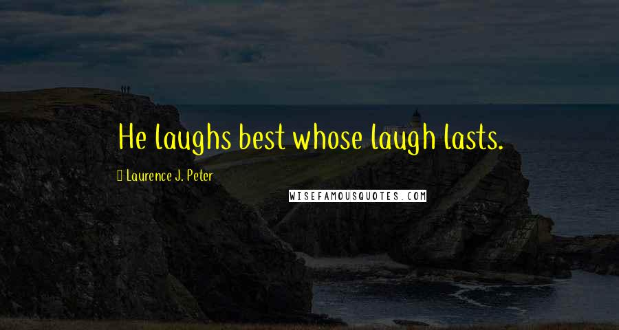 Laurence J. Peter quotes: He laughs best whose laugh lasts.