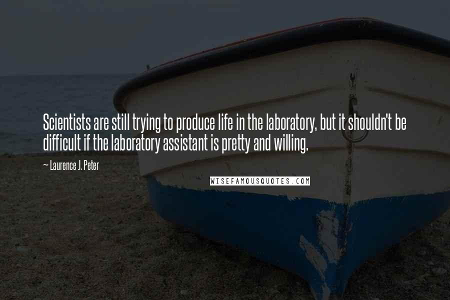 Laurence J. Peter quotes: Scientists are still trying to produce life in the laboratory, but it shouldn't be difficult if the laboratory assistant is pretty and willing.