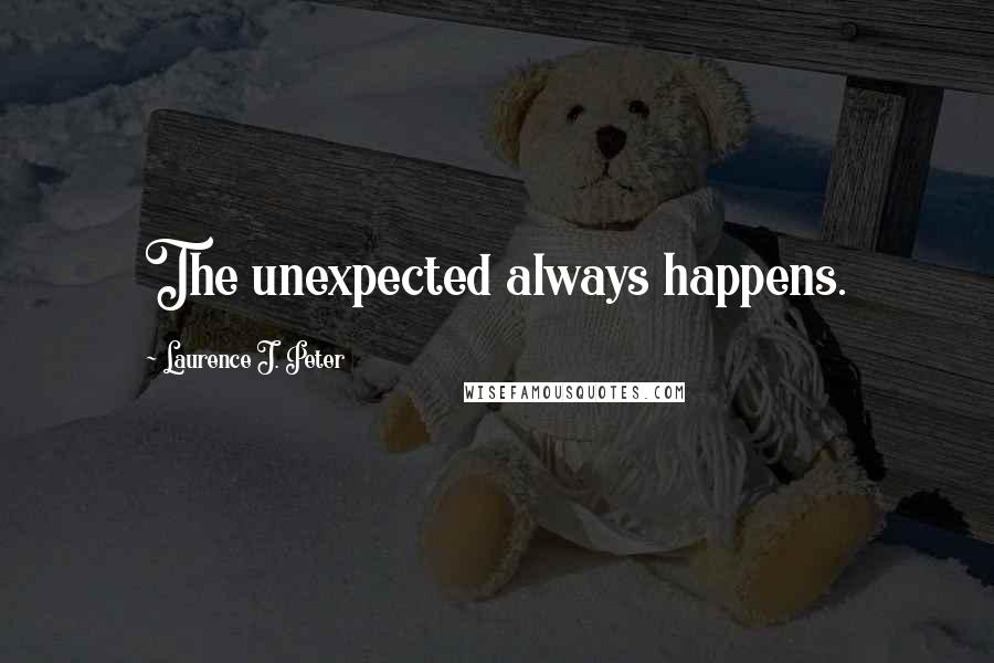 Laurence J. Peter quotes: The unexpected always happens.