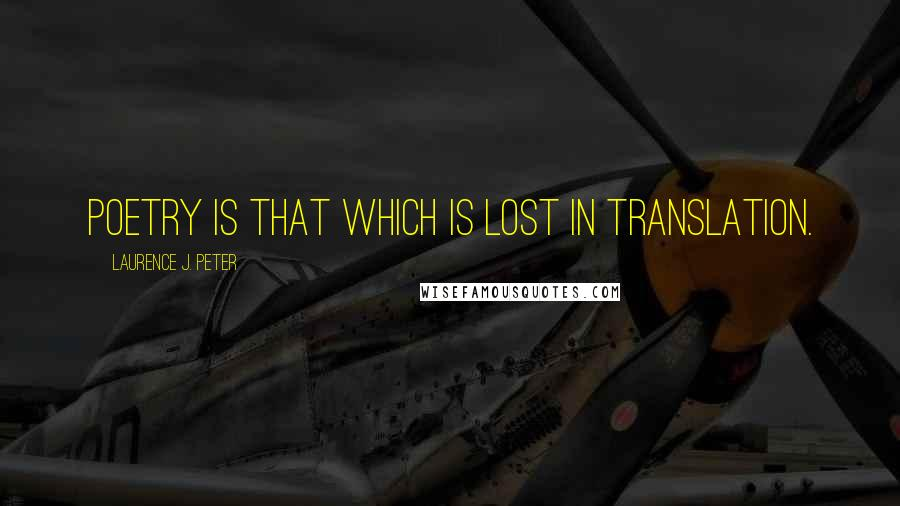 Laurence J. Peter quotes: Poetry is that which is lost in translation.