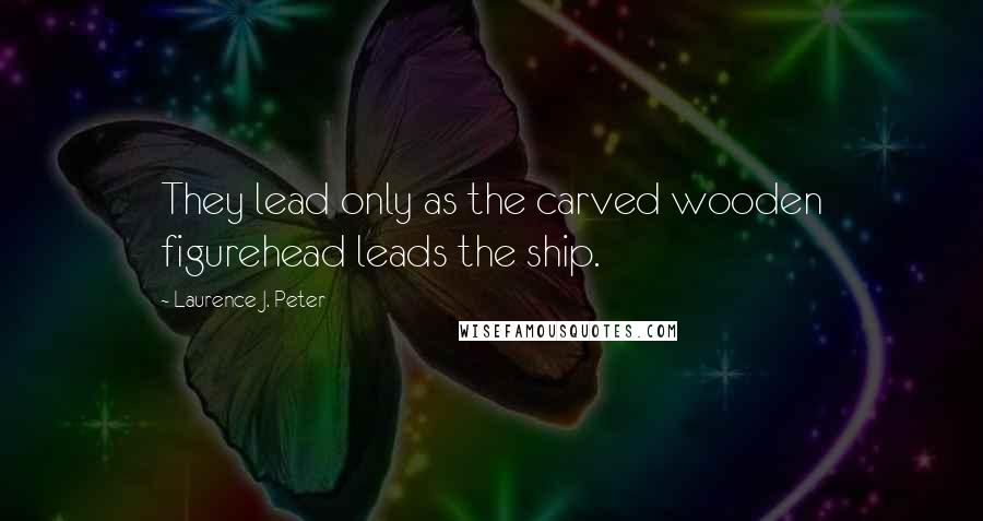 Laurence J. Peter quotes: They lead only as the carved wooden figurehead leads the ship.