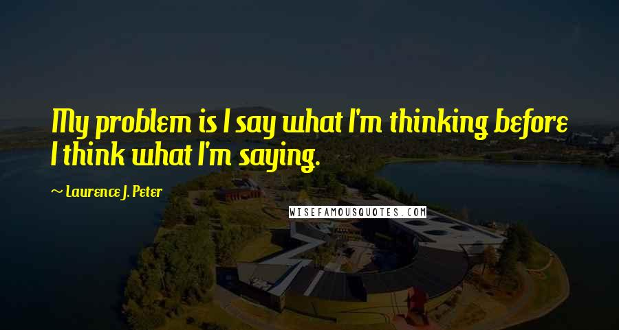 Laurence J. Peter quotes: My problem is I say what I'm thinking before I think what I'm saying.
