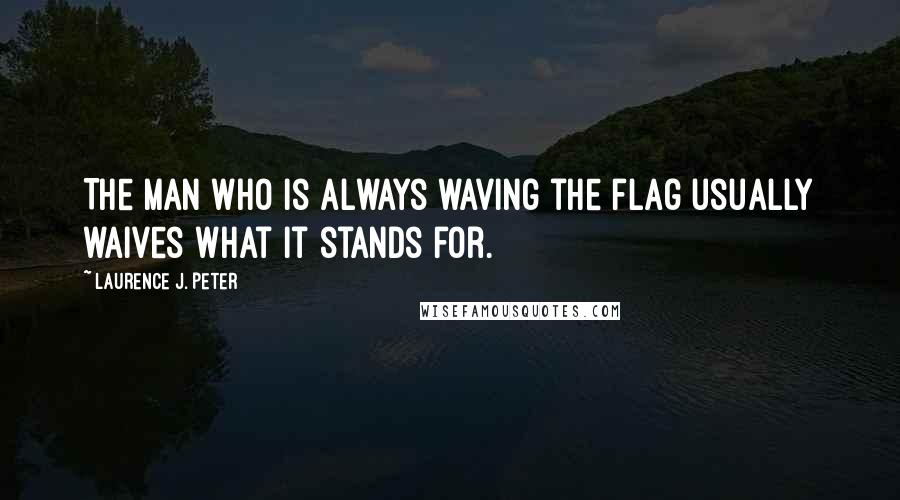 Laurence J. Peter quotes: The man who is always waving the flag usually waives what it stands for.