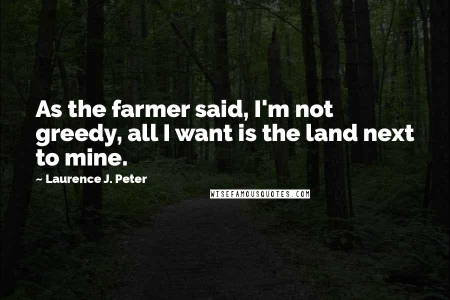 Laurence J. Peter quotes: As the farmer said, I'm not greedy, all I want is the land next to mine.