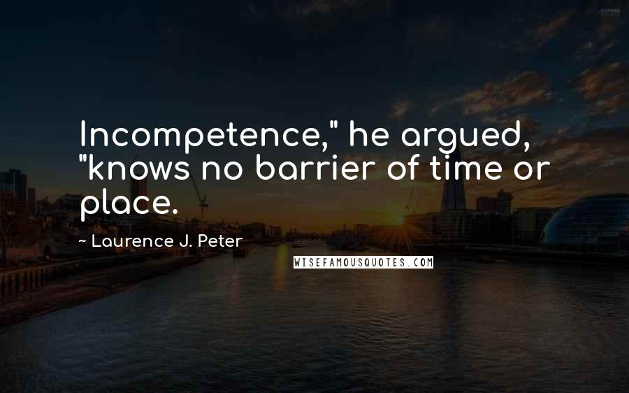 """Laurence J. Peter quotes: Incompetence,"""" he argued, """"knows no barrier of time or place."""