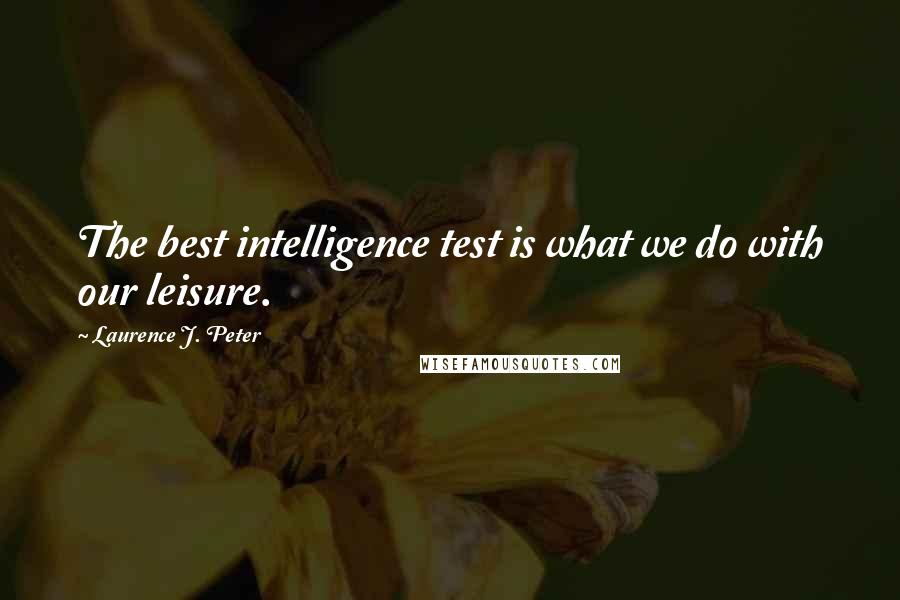 Laurence J. Peter quotes: The best intelligence test is what we do with our leisure.