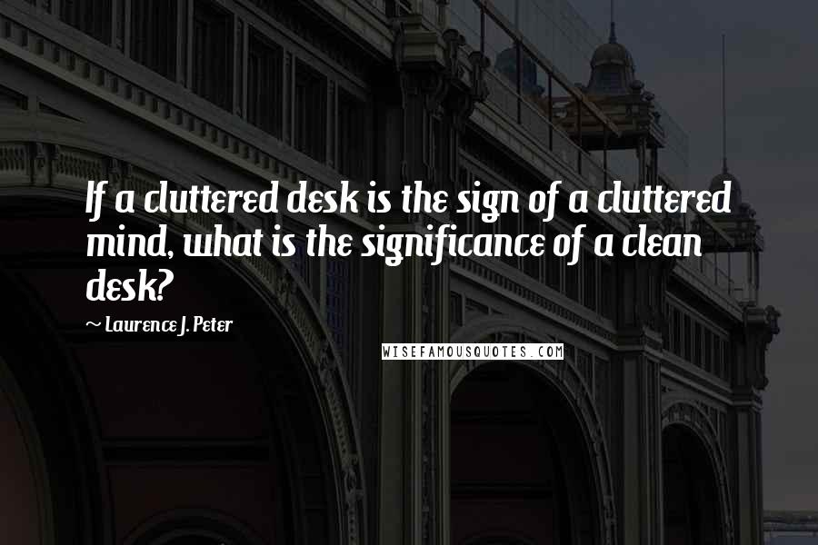 Laurence J. Peter quotes: If a cluttered desk is the sign of a cluttered mind, what is the significance of a clean desk?