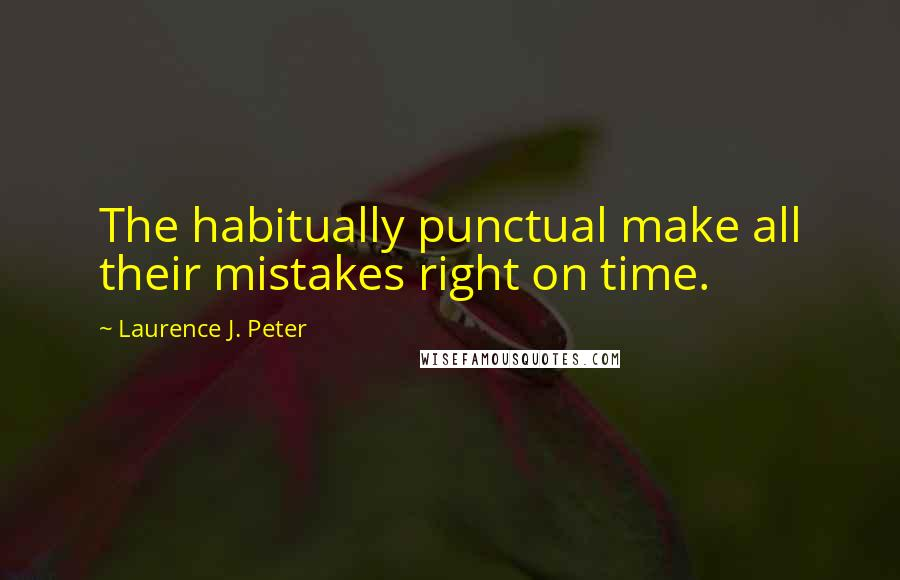 Laurence J. Peter quotes: The habitually punctual make all their mistakes right on time.