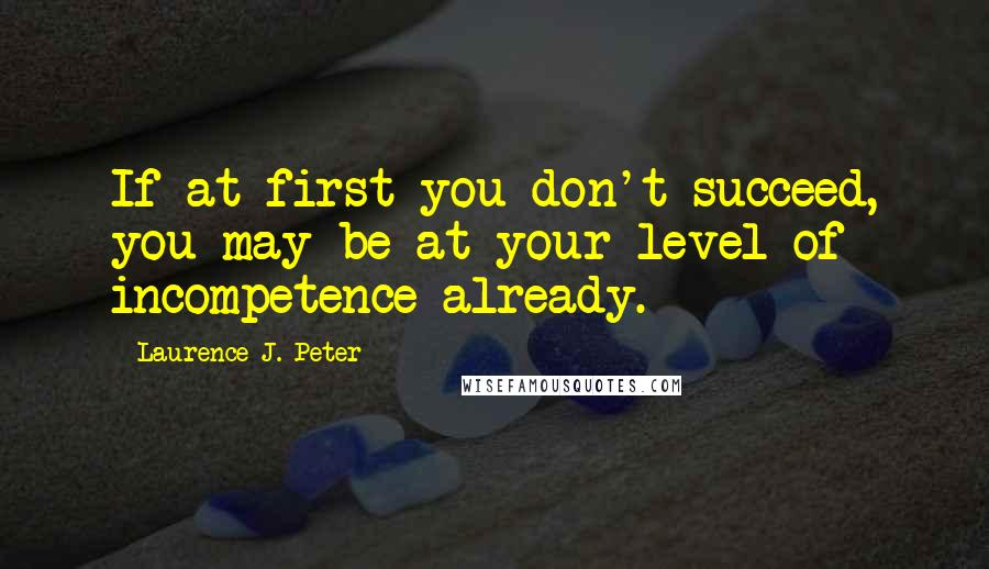 Laurence J. Peter quotes: If at first you don't succeed, you may be at your level of incompetence already.