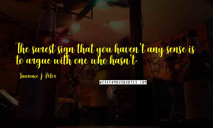 Laurence J. Peter quotes: The surest sign that you haven't any sense is to argue with one who hasn't.