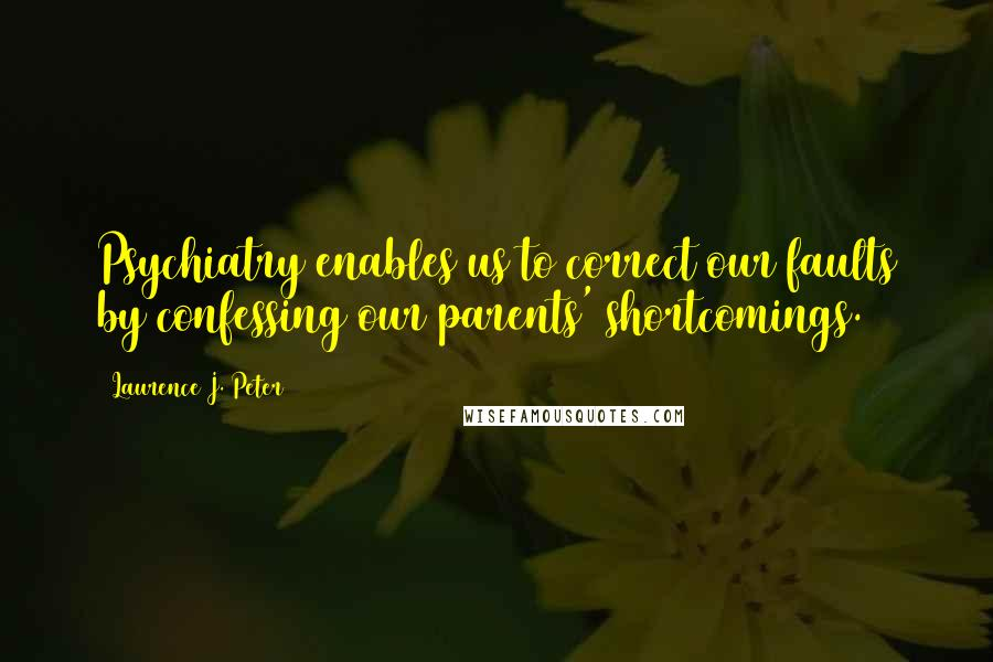 Laurence J. Peter quotes: Psychiatry enables us to correct our faults by confessing our parents' shortcomings.