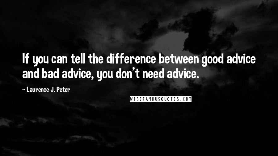 Laurence J. Peter quotes: If you can tell the difference between good advice and bad advice, you don't need advice.