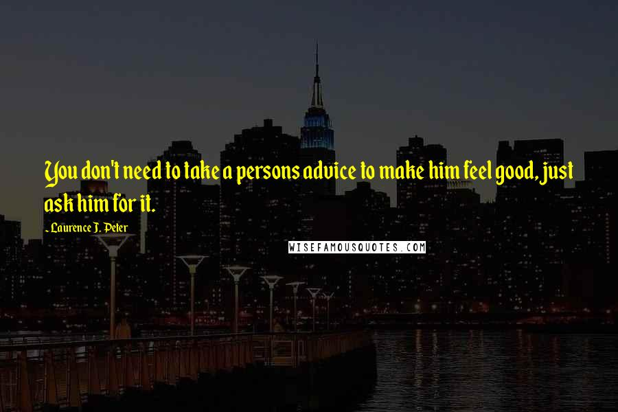 Laurence J. Peter quotes: You don't need to take a persons advice to make him feel good, just ask him for it.