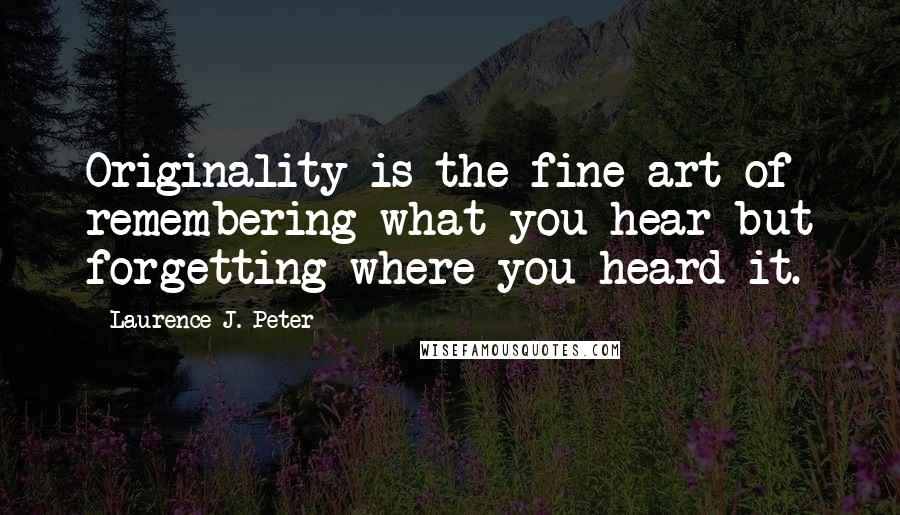 Laurence J. Peter quotes: Originality is the fine art of remembering what you hear but forgetting where you heard it.
