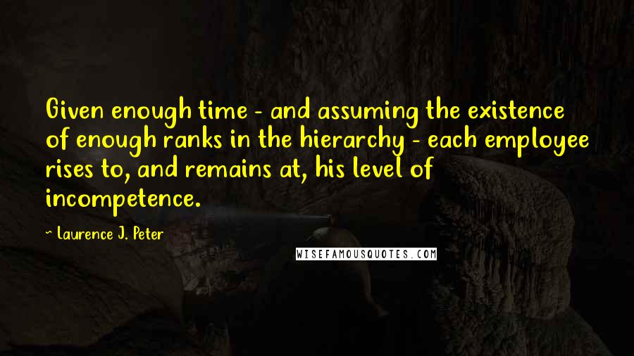 Laurence J. Peter quotes: Given enough time - and assuming the existence of enough ranks in the hierarchy - each employee rises to, and remains at, his level of incompetence.