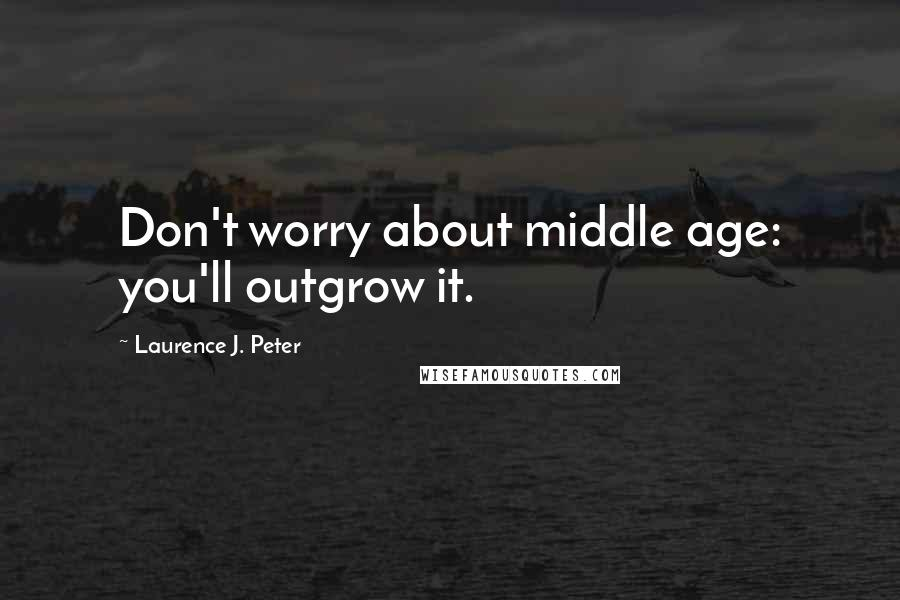 Laurence J. Peter quotes: Don't worry about middle age: you'll outgrow it.