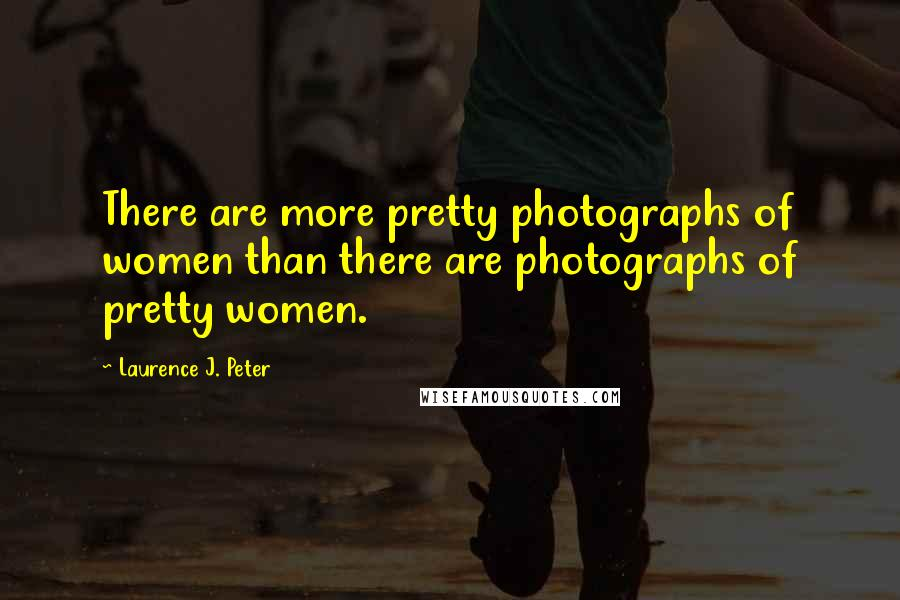 Laurence J. Peter quotes: There are more pretty photographs of women than there are photographs of pretty women.
