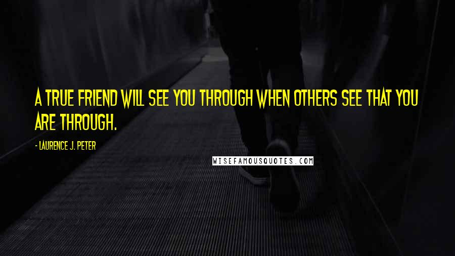 Laurence J. Peter quotes: A true friend will see you through when others see that you are through.