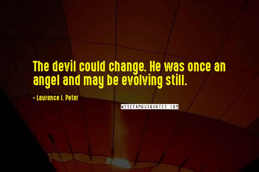 Laurence J. Peter quotes: The devil could change. He was once an angel and may be evolving still.
