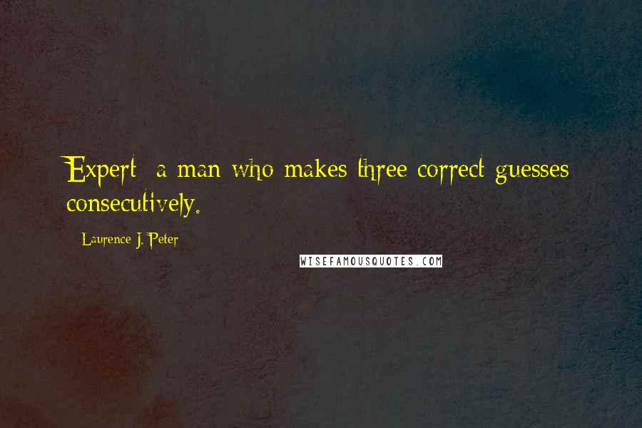 Laurence J. Peter quotes: Expert: a man who makes three correct guesses consecutively.