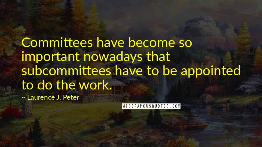 Laurence J. Peter quotes: Committees have become so important nowadays that subcommittees have to be appointed to do the work.