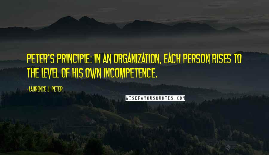 Laurence J. Peter quotes: Peter's Principle: In an organization, each person rises to the level of his own incompetence.