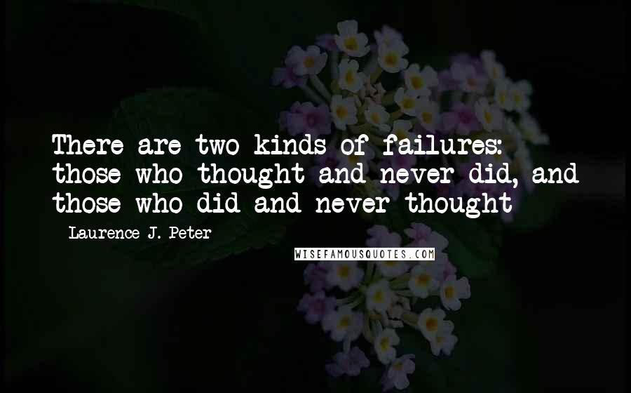 Laurence J. Peter quotes: There are two kinds of failures: those who thought and never did, and those who did and never thought