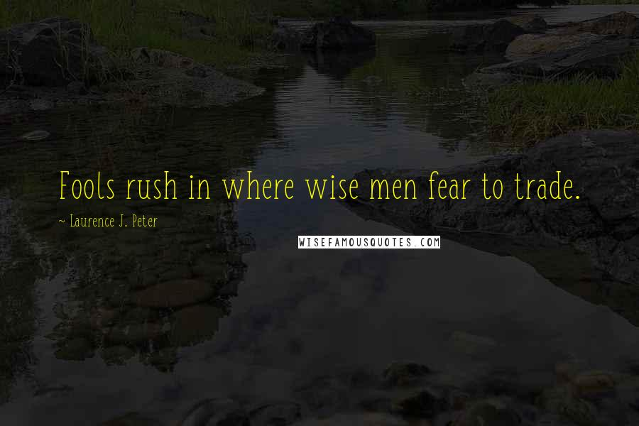 Laurence J. Peter quotes: Fools rush in where wise men fear to trade.