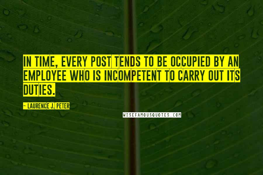 Laurence J. Peter quotes: In time, every post tends to be occupied by an employee who is incompetent to carry out its duties.