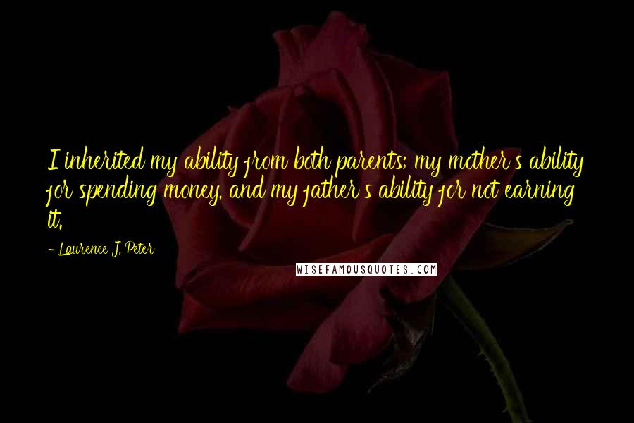 Laurence J. Peter quotes: I inherited my ability from both parents; my mother's ability for spending money, and my father's ability for not earning it.