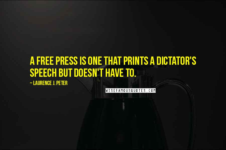 Laurence J. Peter quotes: A free press is one that prints a dictator's speech but doesn't have to.