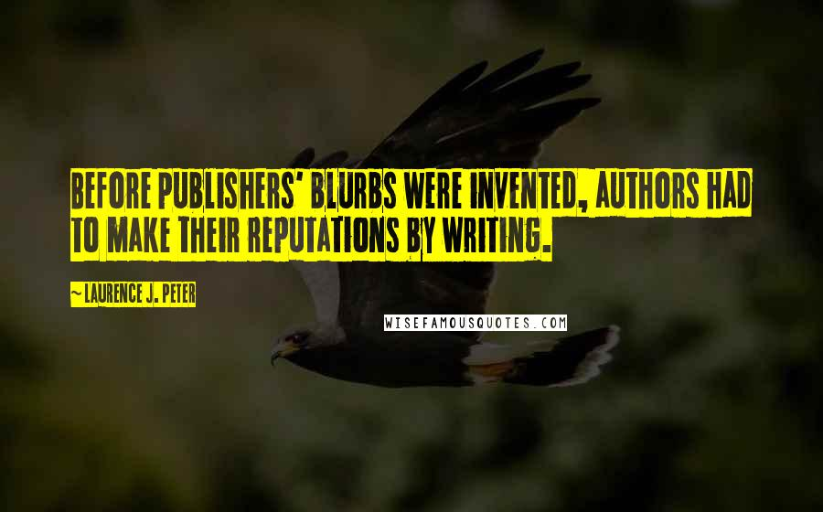 Laurence J. Peter quotes: Before publishers' blurbs were invented, authors had to make their reputations by writing.
