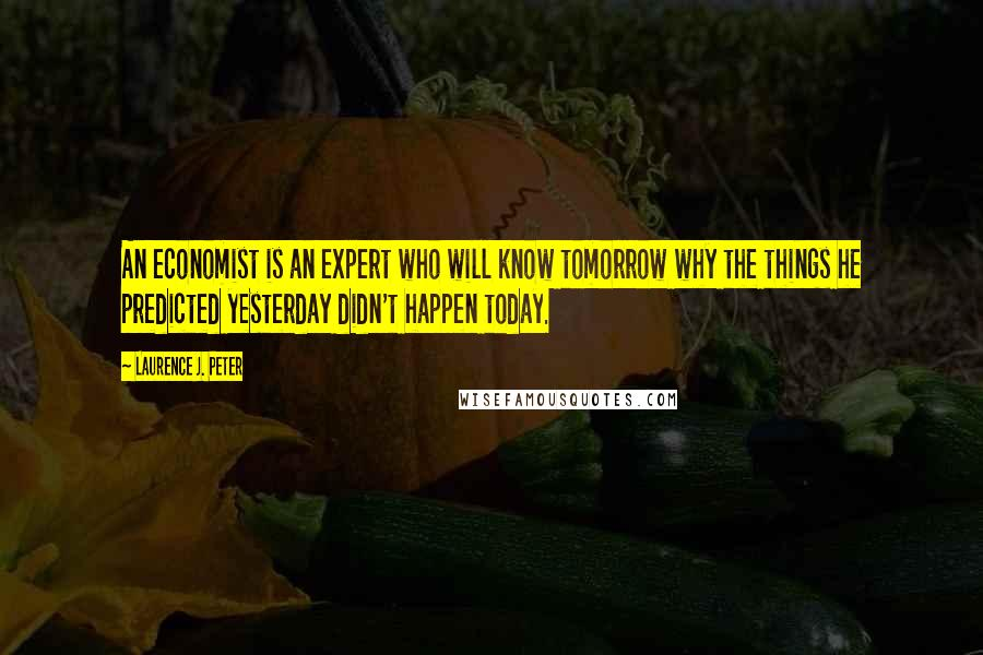 Laurence J. Peter quotes: An economist is an expert who will know tomorrow why the things he predicted yesterday didn't happen today.