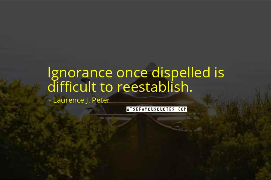 Laurence J. Peter quotes: Ignorance once dispelled is difficult to reestablish.