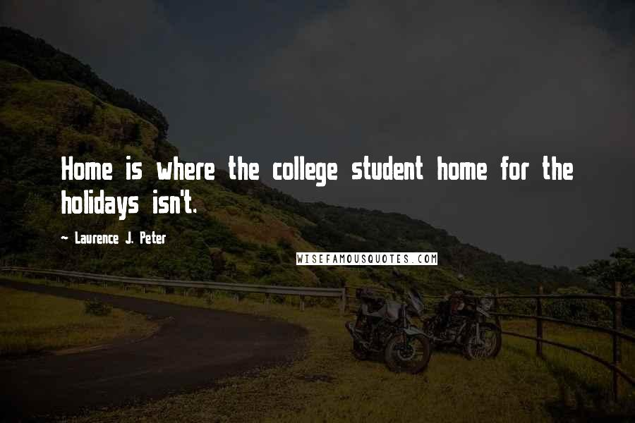 Laurence J. Peter quotes: Home is where the college student home for the holidays isn't.