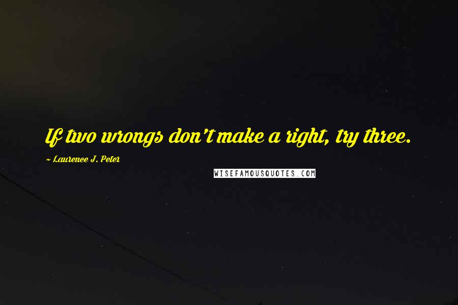 Laurence J. Peter quotes: If two wrongs don't make a right, try three.