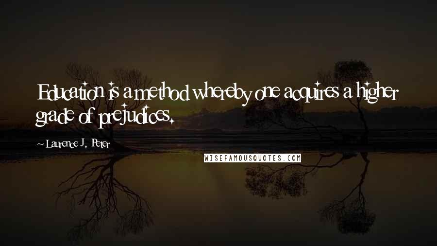 Laurence J. Peter quotes: Education is a method whereby one acquires a higher grade of prejudices.