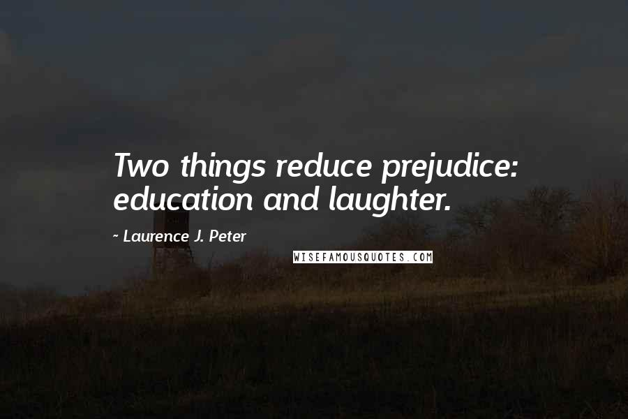 Laurence J. Peter quotes: Two things reduce prejudice: education and laughter.