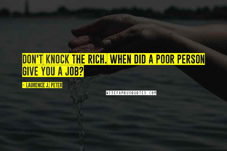 Laurence J. Peter quotes: Don't knock the rich. When did a poor person give you a job?