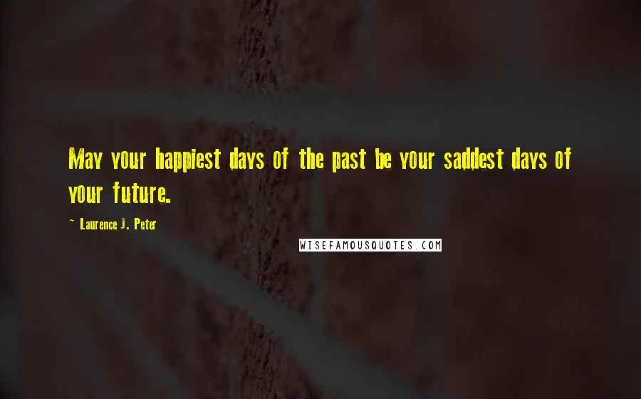 Laurence J. Peter quotes: May your happiest days of the past be your saddest days of your future.