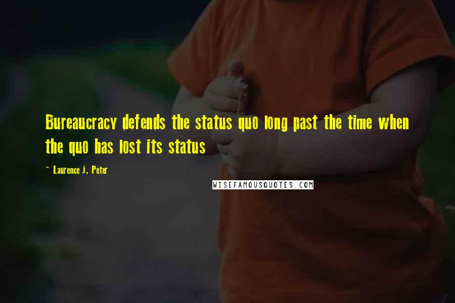 Laurence J. Peter quotes: Bureaucracy defends the status quo long past the time when the quo has lost its status