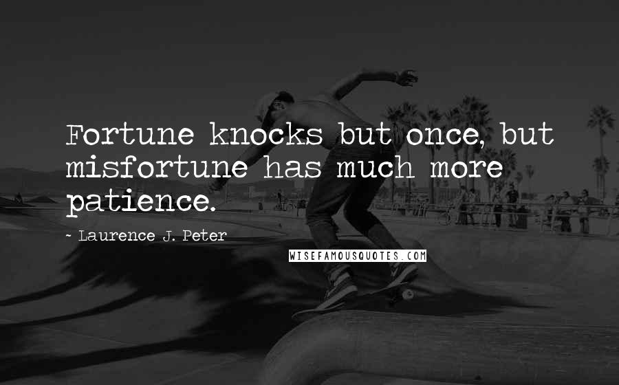 Laurence J. Peter quotes: Fortune knocks but once, but misfortune has much more patience.